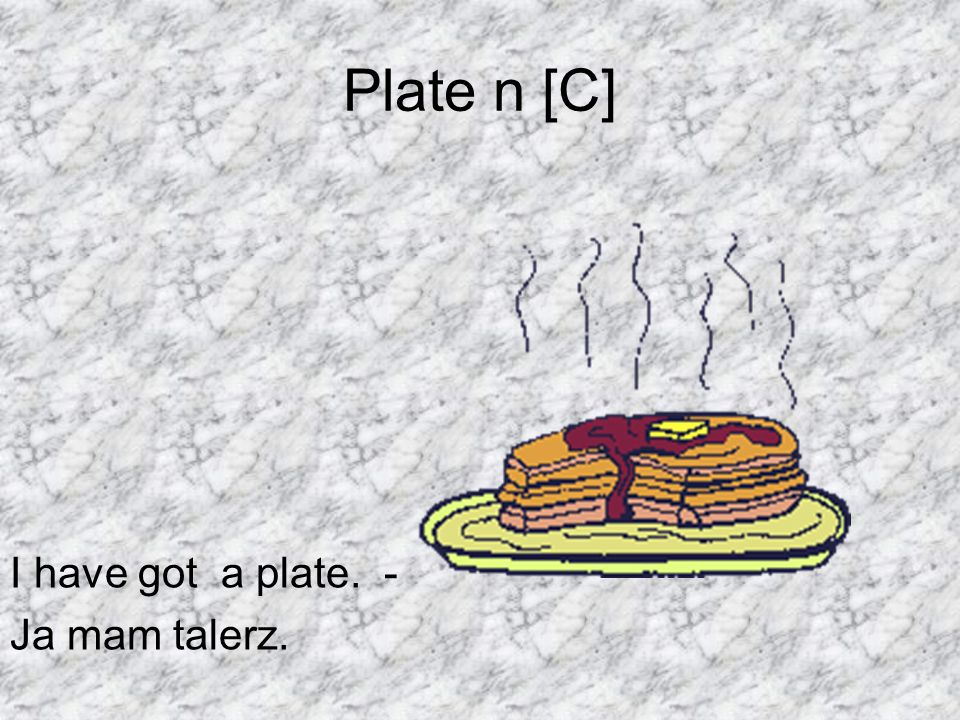 Plate n [C] I have got a plate. - Ja mam talerz.